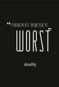 """If you cannot be the best, try not to be the worst"" deadbj"